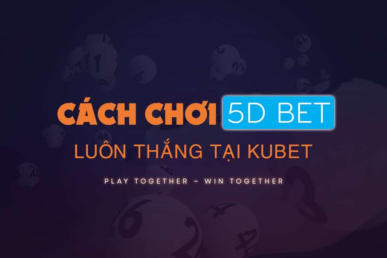 5d bet, 5d bet luôn thắng, kinh nghiệm chơi 5d bet