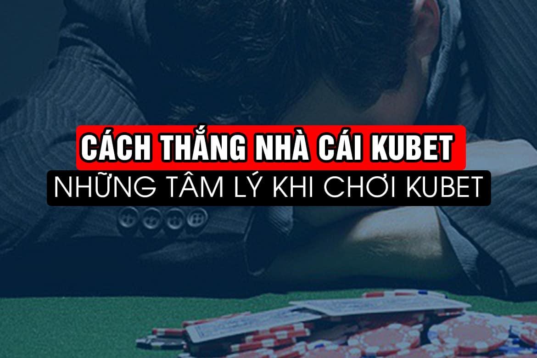 cách thắng kubet, kiếm tiền kubet, tâm lý cờ bạc