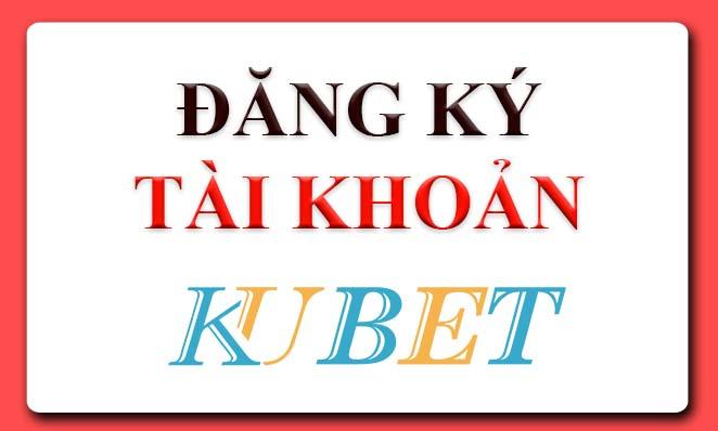 hướng dẫn đăng ký tạo tài khoản kubet, đăng ký tài khoản kubet
