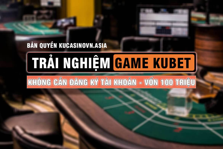 trãi nghiệm game kubet , thử nghiệm game kubet, chơi kubet không cần tài khoản